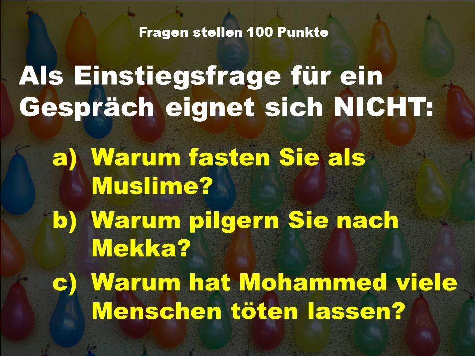 Als Einstiegsfrage für ein Gespräch eignet sich NICHT: Fragen stellen 100 Punkte a)Warum fasten Sie als Muslime? b)Warum pilgern Sie nach Mekka? c)War