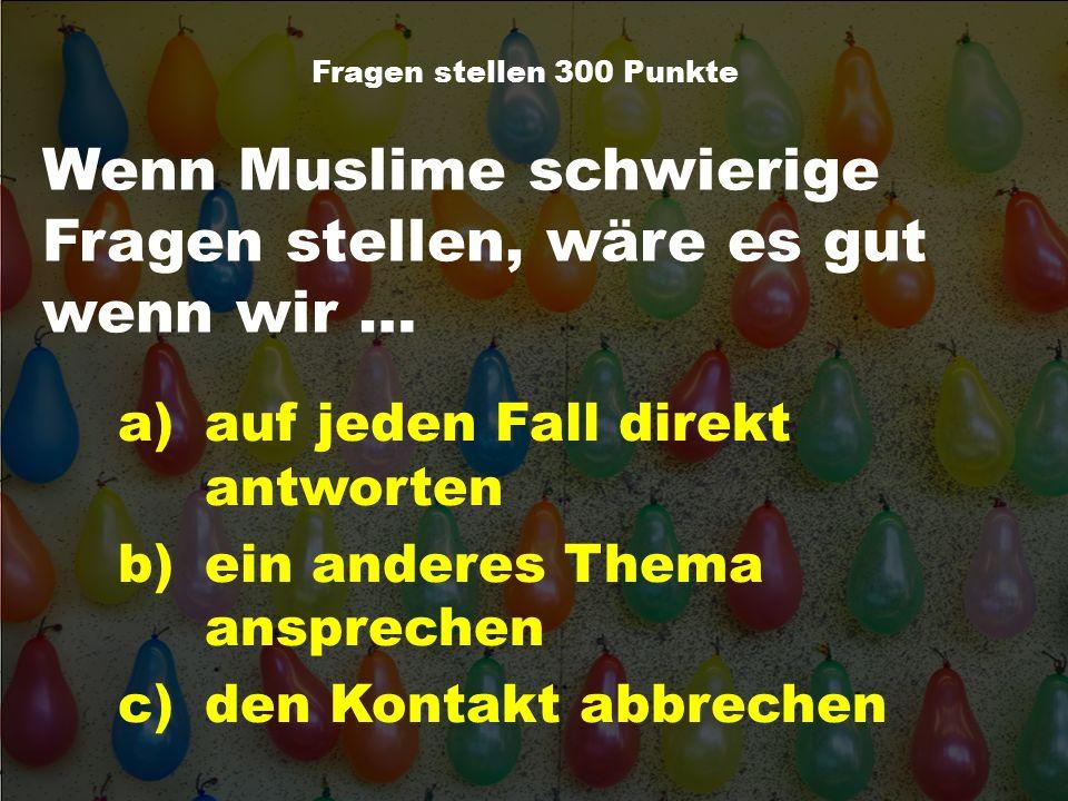 Wenn Muslime schwierige Fragen stellen, wäre es gut wenn wir … Fragen stellen 300 Punkte a)auf jeden Fall direkt antworten b)ein anderes Thema ansprec