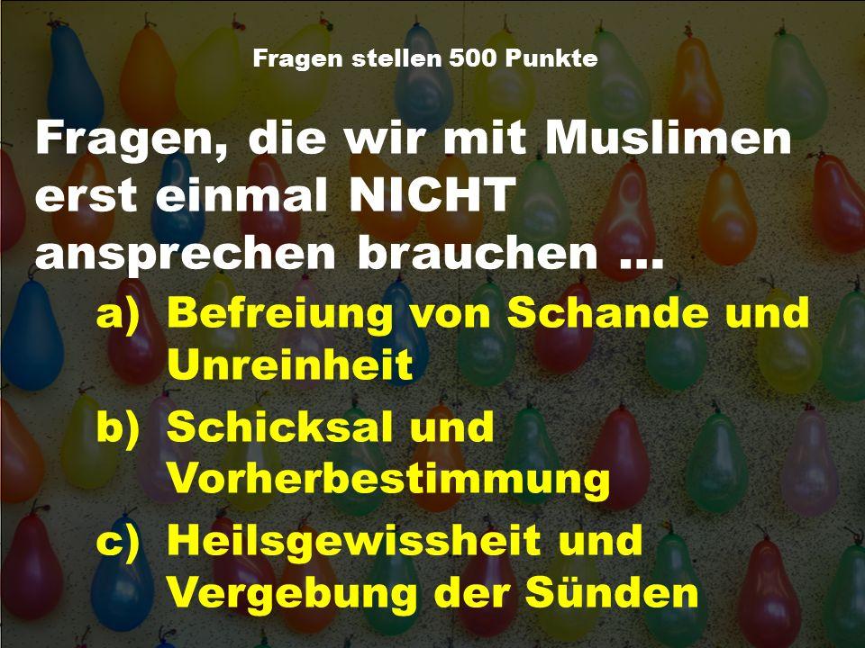 Fragen, die wir mit Muslimen erst einmal NICHT ansprechen brauchen … Fragen stellen 500 Punkte a)Befreiung von Schande und Unreinheit b)Schicksal und