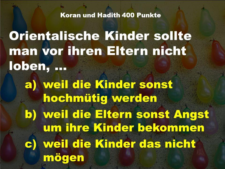 Orientalische Kinder sollte man vor ihren Eltern nicht loben, … Koran und Hadith 400 Punkte a)weil die Kinder sonst hochmütig werden b)weil die Eltern