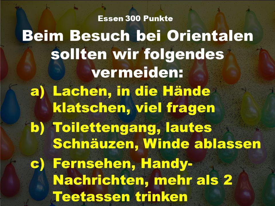 Beim Besuch bei Orientalen sollten wir folgendes vermeiden: Essen 300 Punkte a)Lachen, in die Hände klatschen, viel fragen b)Toilettengang, lautes Sch