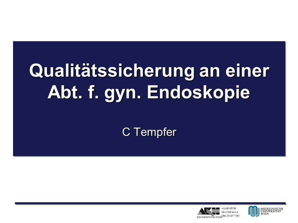 ALLGEMEINES KRANKENHAUS DER STADT WIEN Die menschliche Größe Qualitätssicherung an einer Abt. f. gyn. Endoskopie C Tempfer