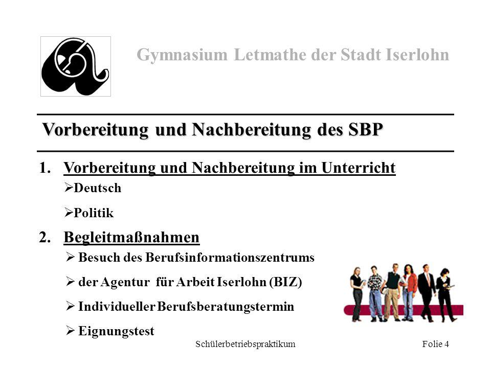 Gymnasium Letmathe der Stadt Iserlohn Schülerbetriebspraktikum Folie 4 Vorbereitung und Nachbereitung des SBP 1.Vorbereitung und Nachbereitung im Unte