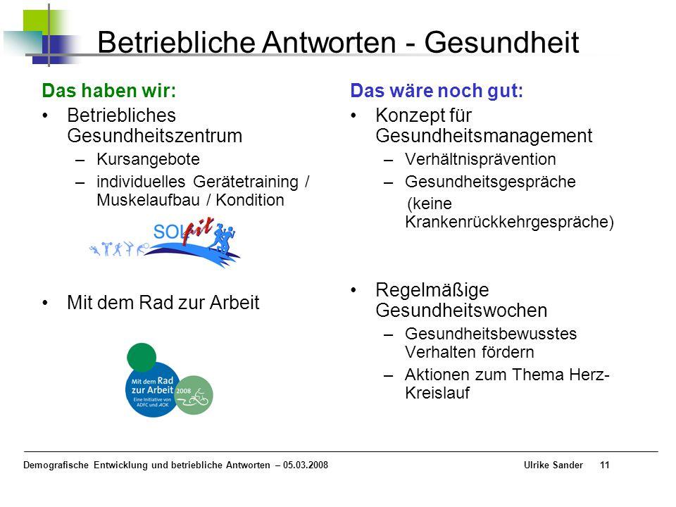 Demografische Entwicklung und betriebliche Antworten – 05.03.2008 Ulrike Sander11 Betriebliche Antworten - Gesundheit Das haben wir: Betriebliches Ges