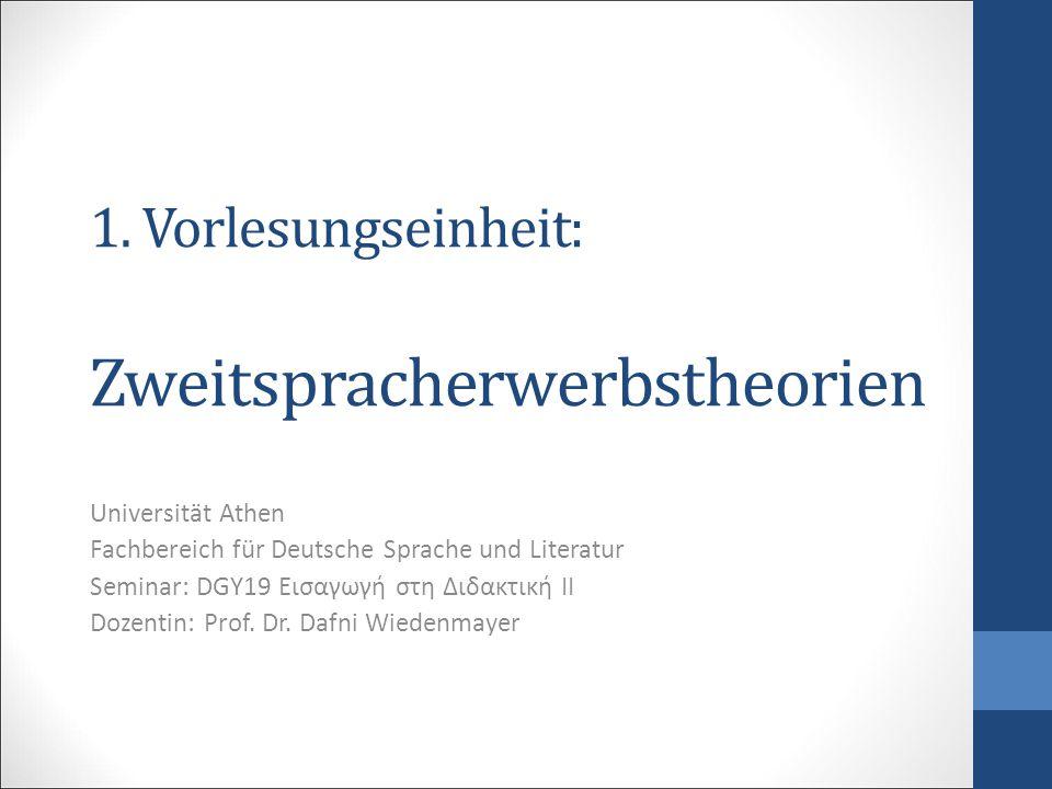 1. Vorlesungseinheit: Zweitspracherwerbstheorien Universität Athen Fachbereich für Deutsche Sprache und Literatur Seminar: DGY19 Εισαγωγή στη Διδακτικ