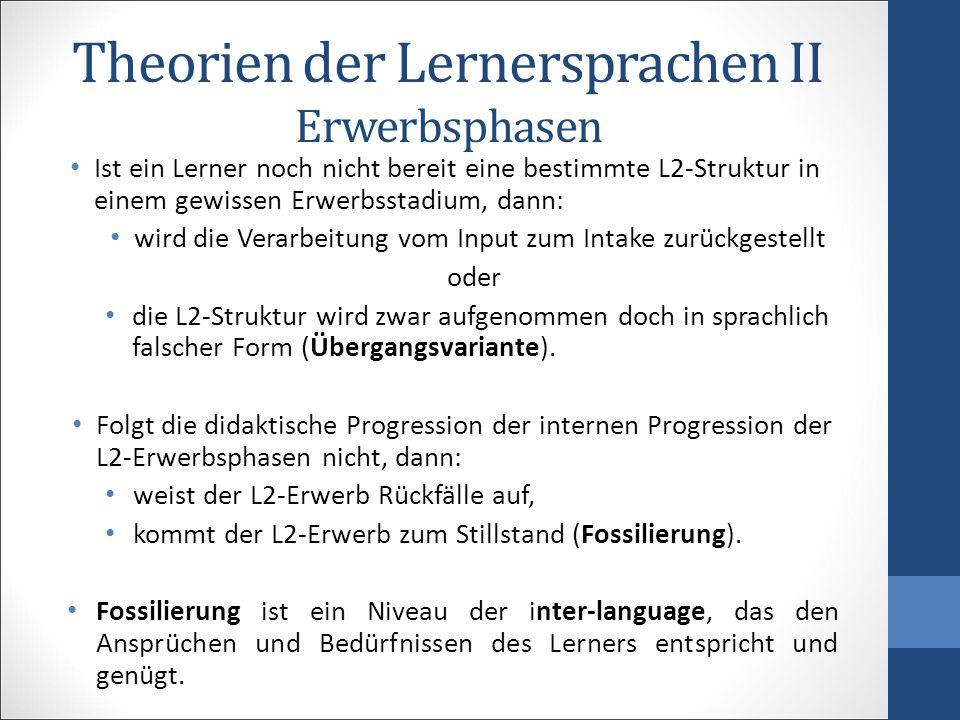 Theorien der Lernersprachen II Erwerbsphasen Ist ein Lerner noch nicht bereit eine bestimmte L2-Struktur in einem gewissen Erwerbsstadium, dann: wird