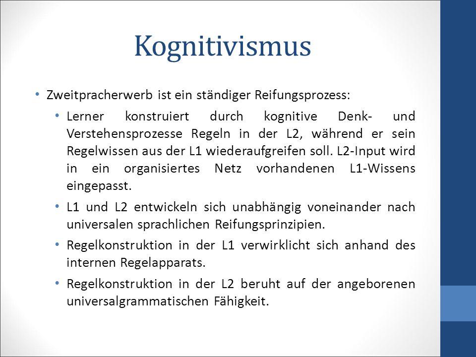 Kognitivismus Zweitpracherwerb ist ein ständiger Reifungsprozess: Lerner konstruiert durch kognitive Denk- und Verstehensprozesse Regeln in der L2, wä