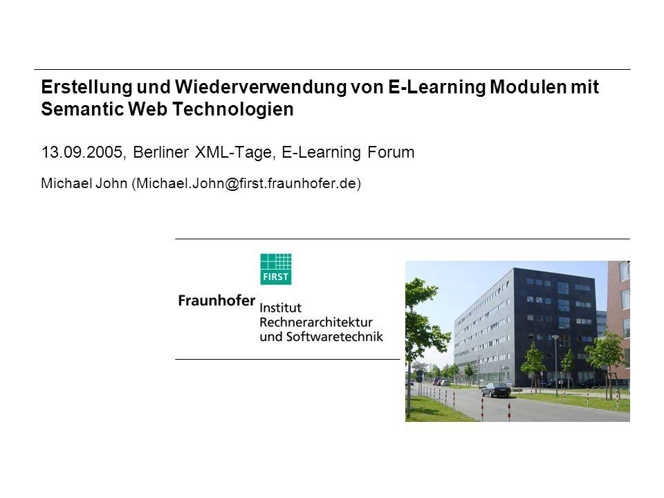 Erstellung und Wiederverwendung von E-Learning Modulen mit Semantic Web Technologien 13.09.2005, Berliner XML-Tage, E-Learning Forum Michael John (Michael.John@first.fraunhofer.de)
