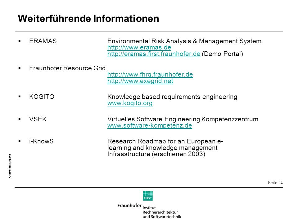 Seite 24 Archivierungsangaben Weiterführende Informationen  ERAMASEnvironmental Risk Analysis & Management System http://www.eramas.de http://eramas.first.fraunhofer.de (Demo Portal) http://www.eramas.de http://eramas.first.fraunhofer.de  Fraunhofer Resource Grid http://www.fhrg.fraunhofer.de http://www.exegrid.net http://www.fhrg.fraunhofer.de http://www.exegrid.net  KOGITOKnowledge based requirements engineering www.kogito.org www.kogito.org  VSEKVirtuelles Software Engineering Kompetenzzentrum www.software-kompetenz.de www.software-kompetenz.de  i-KnowSResearch Roadmap for an European e- learning and knowledge management Infrasstructure (erschienen 2003)