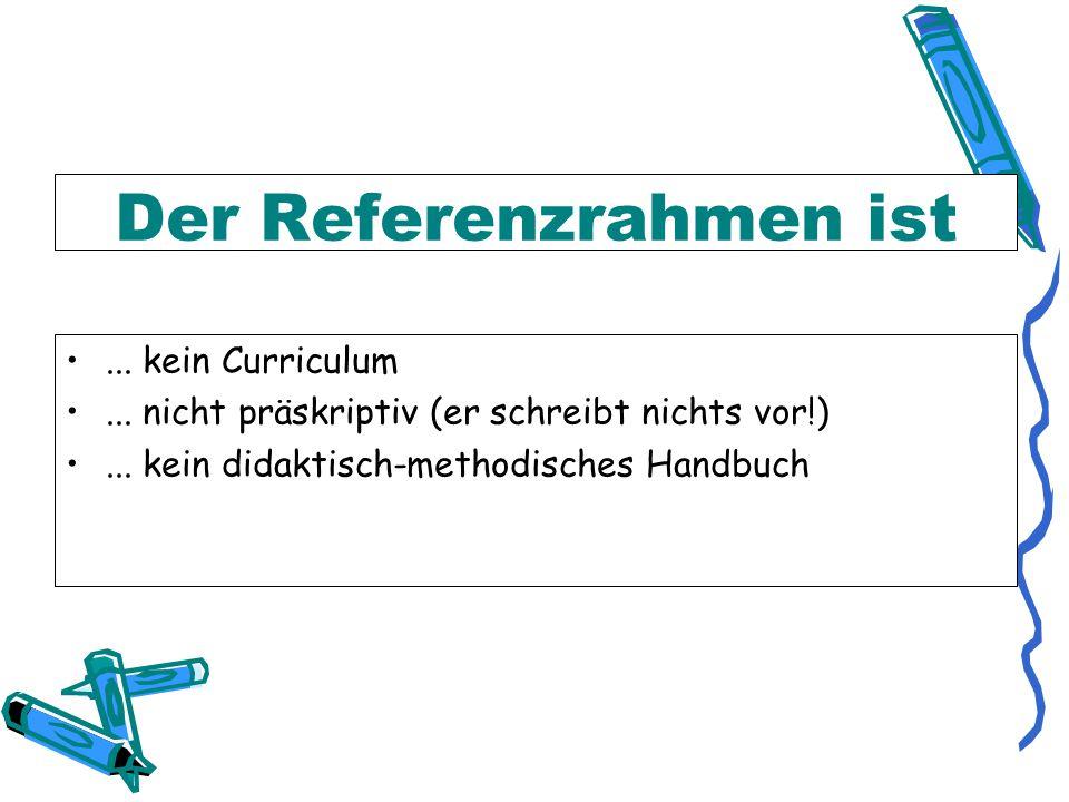 Der Referenzrahmen ist...kein Curriculum... nicht präskriptiv (er schreibt nichts vor!)...