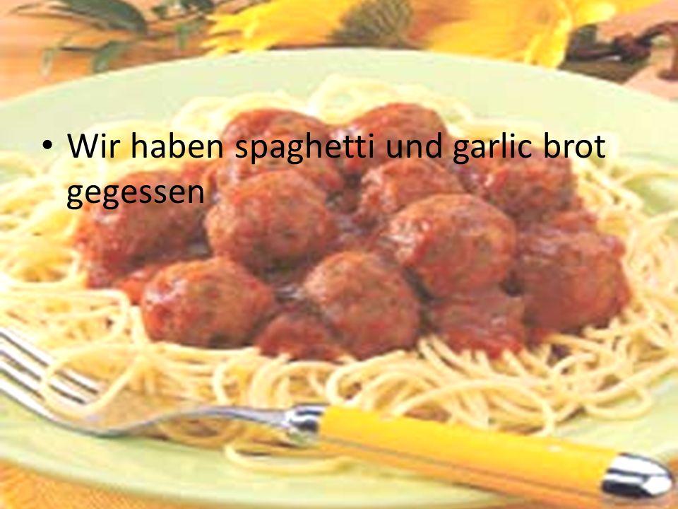 Wir haben spaghetti und garlic brot gegessen