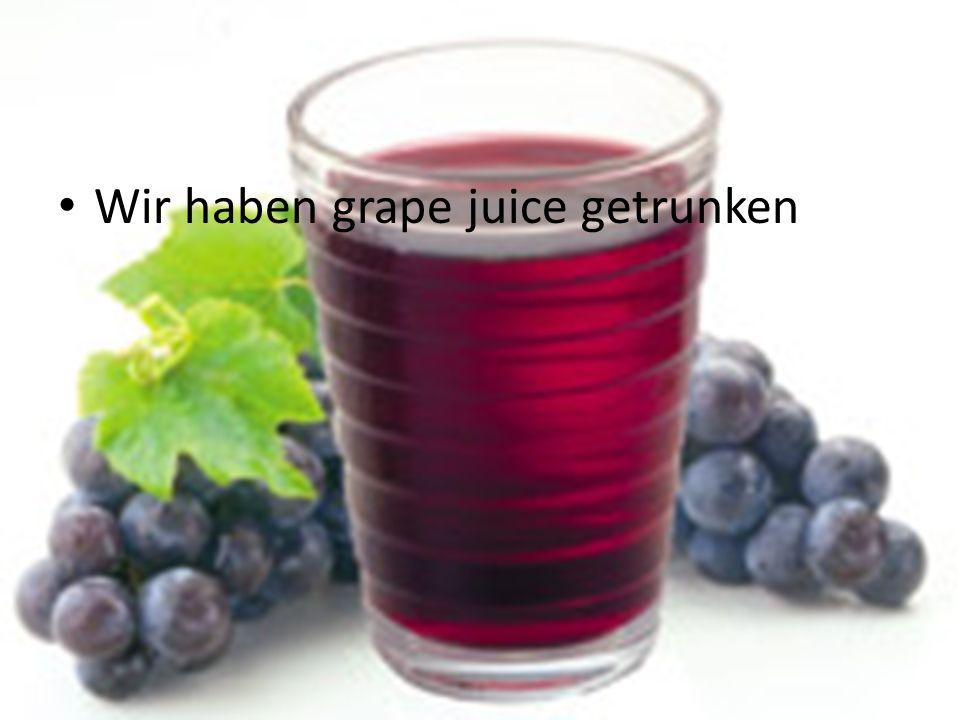 Wir haben grape juice getrunken