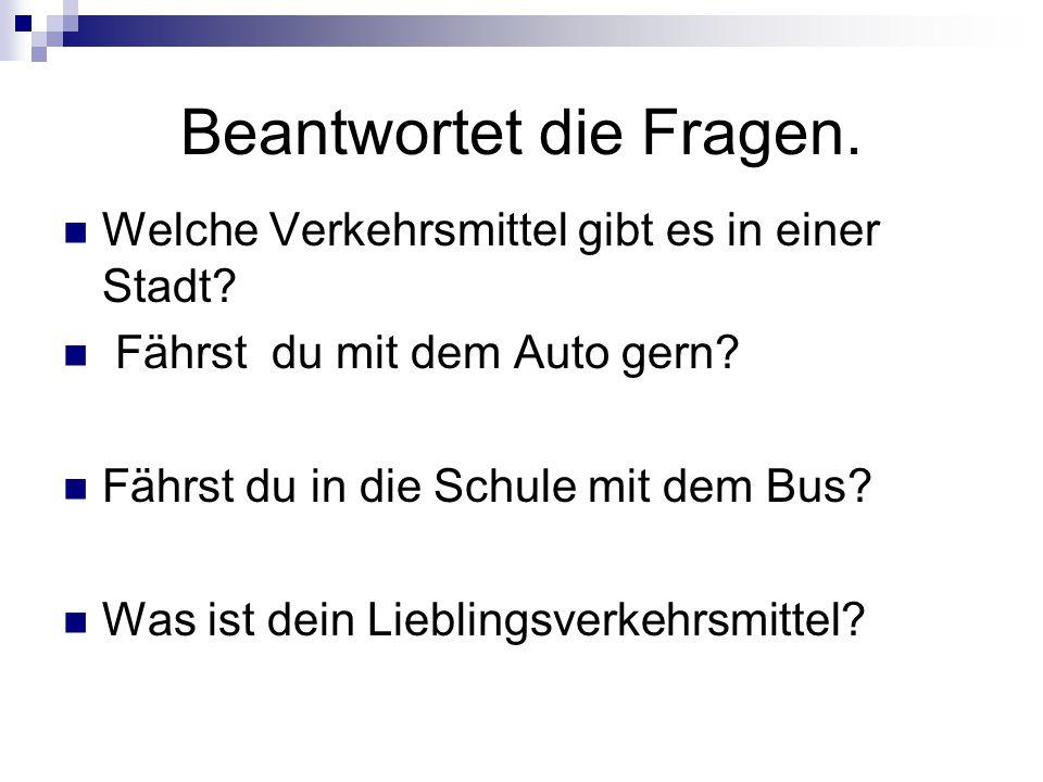 Beantwortet die Fragen. Welche Verkehrsmittel gibt es in einer Stadt? Fährst du mit dem Auto gern? Fährst du in die Schule mit dem Bus? Was ist dein L