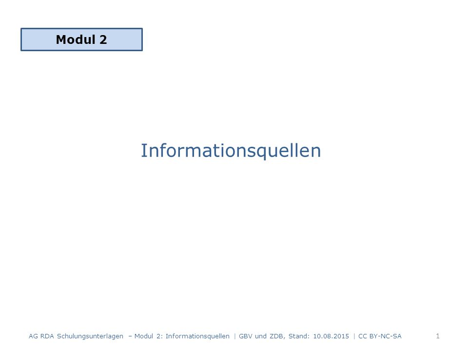 Informationsquellen Modul 2 1 AG RDA Schulungsunterlagen – Modul 2: Informationsquellen   GBV und ZDB, Stand: 10.08.2015   CC BY-NC-SA