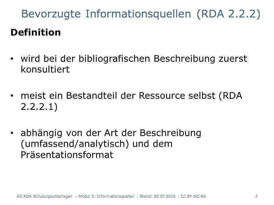 Definition wird bei der bibliografischen Beschreibung zuerst konsultiert meist ein Bestandteil der Ressource selbst (RDA 2.2.2.1) abhängig von der Art der Beschreibung (umfassend/analytisch) und dem Präsentationsformat 4 Bevorzugte Informationsquellen (RDA 2.2.2) AG RDA Schulungsunterlagen – Modul 2: Informationsquellen | Stand: 02.07.2015 | CC BY-NC-SA