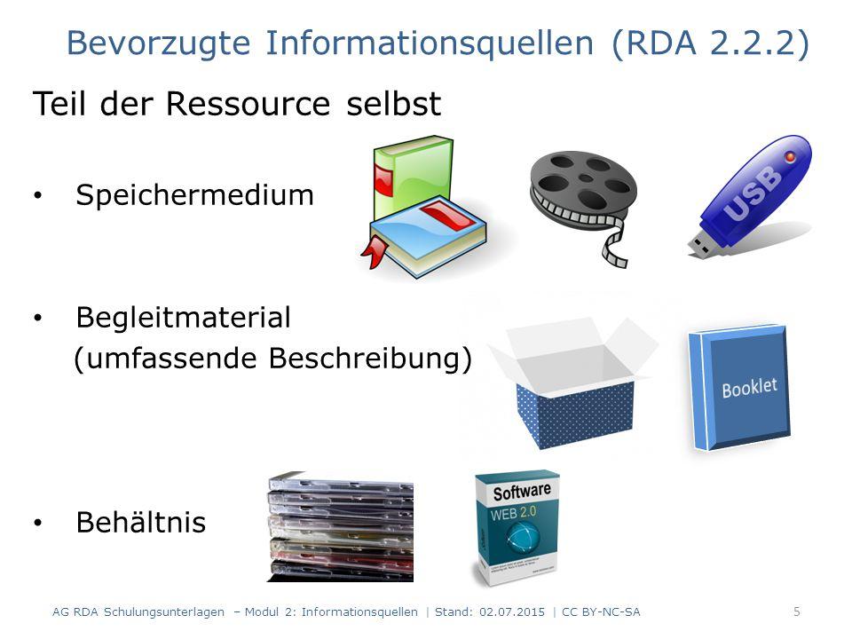Teil der Ressource selbst Speichermedium Begleitmaterial (umfassende Beschreibung) Behältnis Bevorzugte Informationsquellen (RDA 2.2.2) AG RDA Schulungsunterlagen – Modul 2: Informationsquellen | Stand: 02.07.2015 | CC BY-NC-SA 5