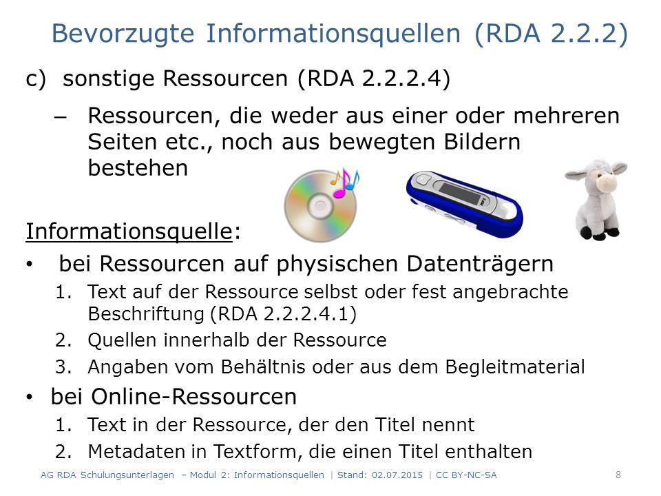c)sonstige Ressourcen (RDA 2.2.2.4) – Ressourcen, die weder aus einer oder mehreren Seiten etc., noch aus bewegten Bildern bestehen Informationsquelle: bei Ressourcen auf physischen Datenträgern 1.Text auf der Ressource selbst oder fest angebrachte Beschriftung (RDA 2.2.2.4.1) 2.Quellen innerhalb der Ressource 3.Angaben vom Behältnis oder aus dem Begleitmaterial bei Online-Ressourcen 1.Text in der Ressource, der den Titel nennt 2.Metadaten in Textform, die einen Titel enthalten Bevorzugte Informationsquellen (RDA 2.2.2) AG RDA Schulungsunterlagen – Modul 2: Informationsquellen | Stand: 02.07.2015 | CC BY-NC-SA 8