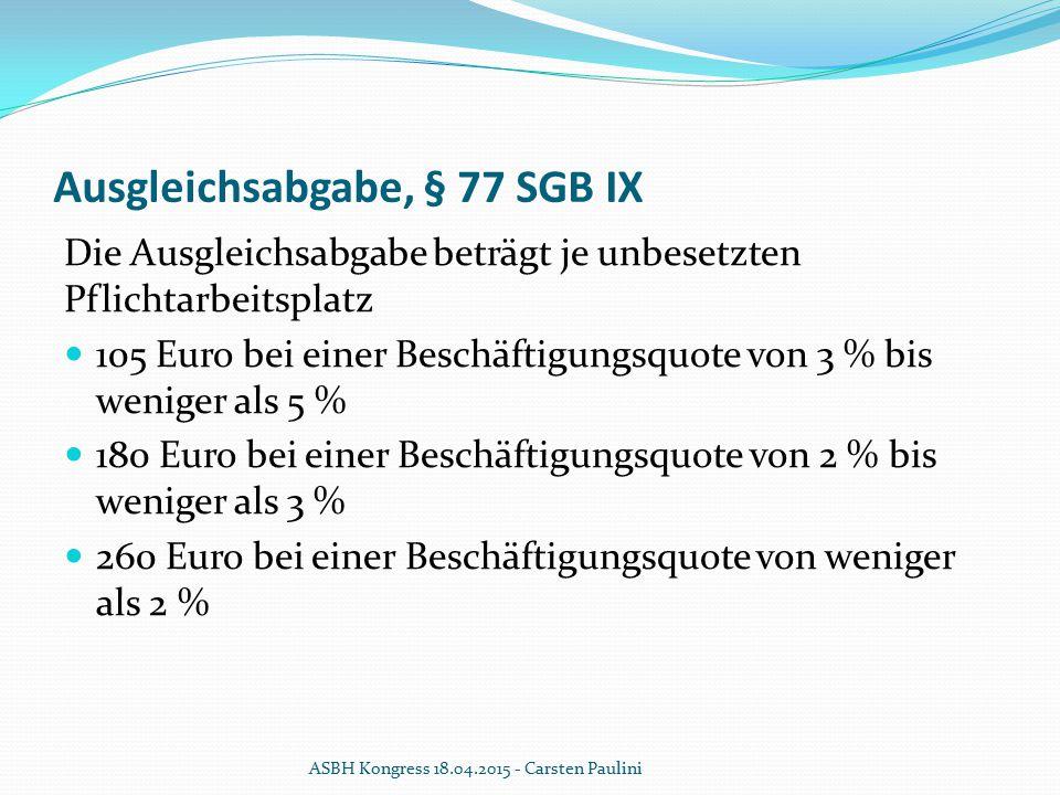 Ausgleichsabgabe, § 77 SGB IX Die Ausgleichsabgabe beträgt je unbesetzten Pflichtarbeitsplatz 105 Euro bei einer Beschäftigungsquote von 3 % bis wenig