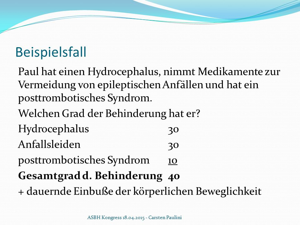 Beispielsfall Paul hat einen Hydrocephalus, nimmt Medikamente zur Vermeidung von epileptischen Anfällen und hat ein posttrombotisches Syndrom. Welchen
