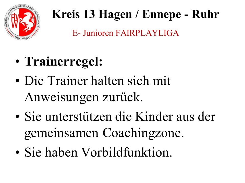 Kreis 13 Hagen / Ennepe - Ruhr Trainerregel: Die Trainer halten sich mit Anweisungen zurück. Sie unterstützen die Kinder aus der gemeinsamen Coachingz