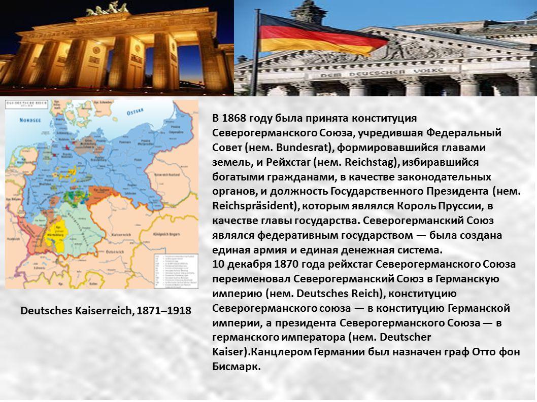 Deutsches Kaiserreich, 1871–1918 В 1868 году была принята конституция Северогерманского Союза, учредившая Федеральный Совет (нем. Bundesrat), формиров