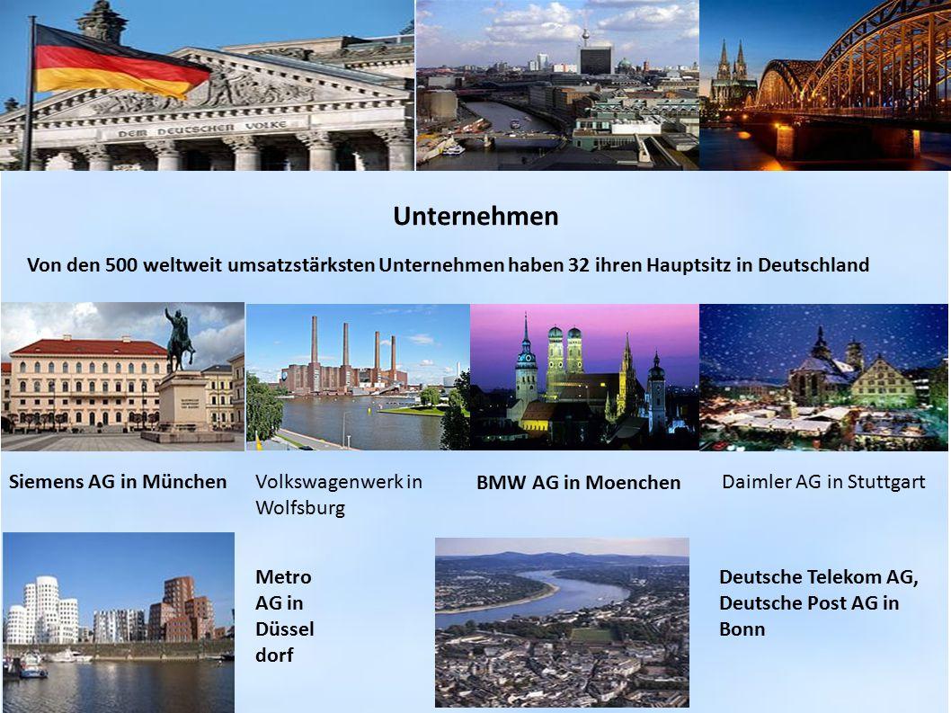 Unternehmen Von den 500 weltweit umsatzstärksten Unternehmen haben 32 ihren Hauptsitz in Deutschland Siemens AG in MünchenVolkswagenwerk in Wolfsburg Daimler AG in Stuttgart BMW AG in Moenchen Metro AG in Düssel dorf Deutsche Telekom AG, Deutsche Post AG in Bonn