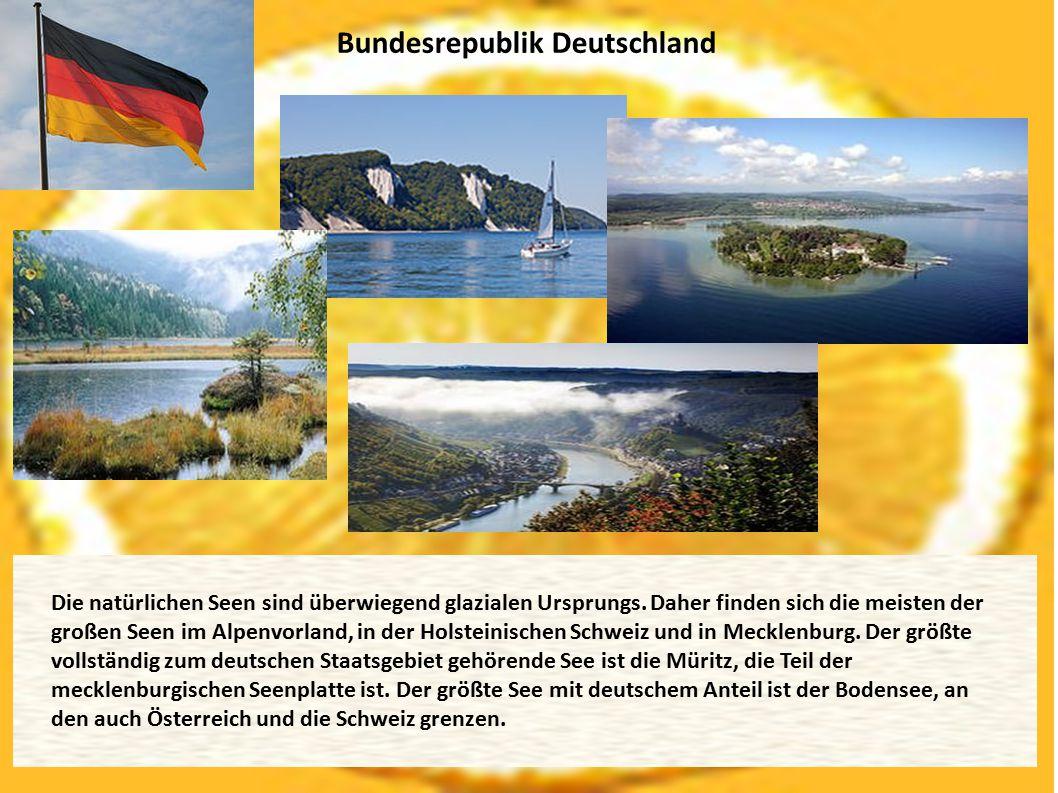 Bundesrepublik Deutschland Die natürlichen Seen sind überwiegend glazialen Ursprungs. Daher finden sich die meisten der großen Seen im Alpenvorland, i