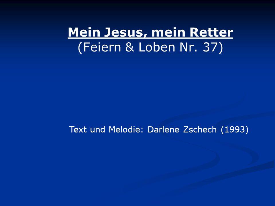 Mein Jesus, mein Retter (Feiern & Loben Nr. 37) Text und Melodie: Darlene Zschech (1993)