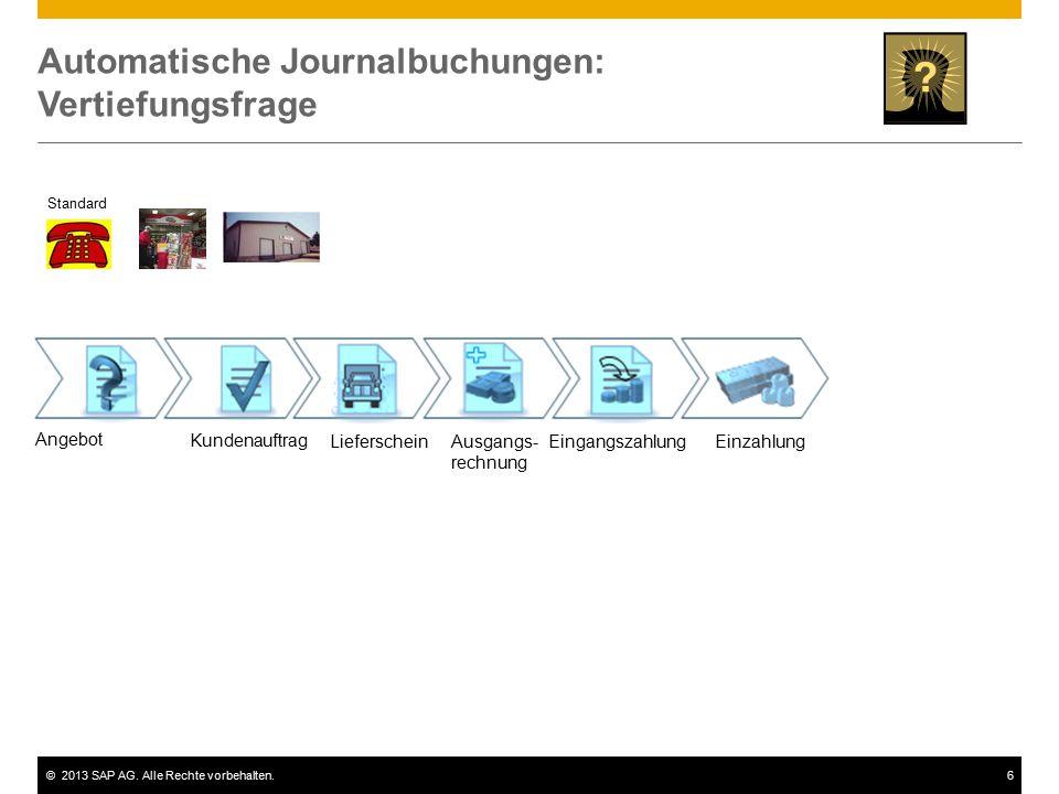 ©2013 SAP AG. Alle Rechte vorbehalten.6 Automatische Journalbuchungen: Vertiefungsfrage Standard Angebot Kundenauftrag Lieferschein Ausgangs- rechnung