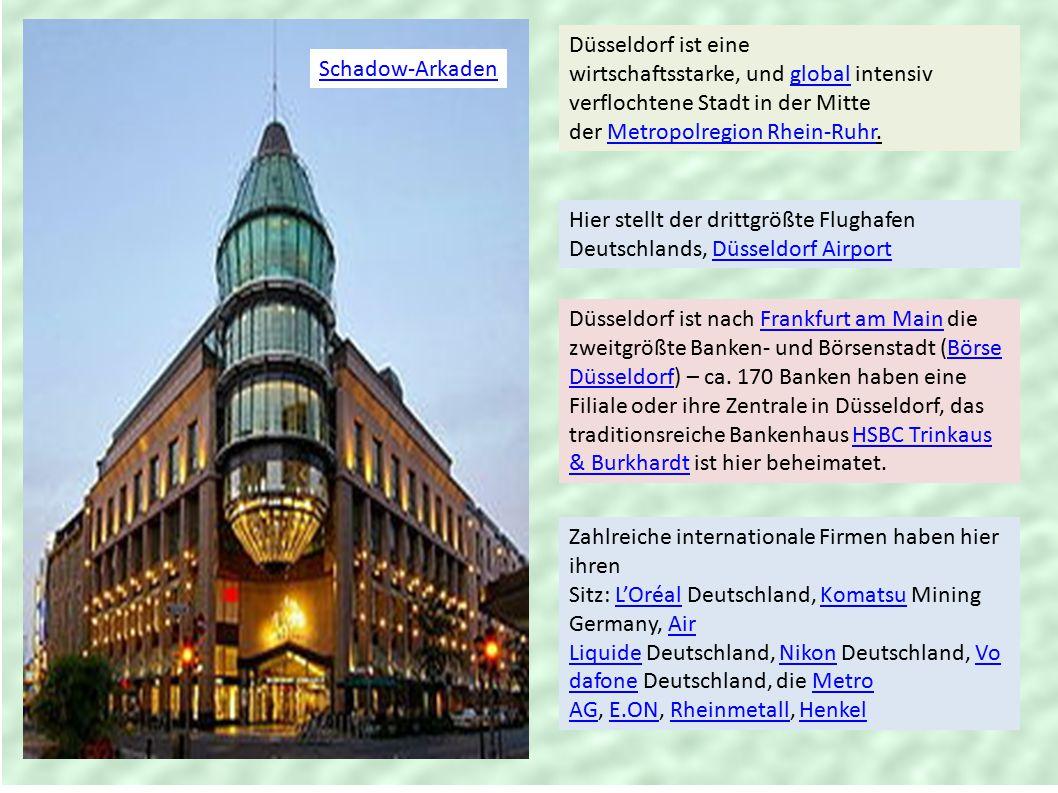 Schadow-Arkaden Düsseldorf ist eine wirtschaftsstarke, und global intensiv verflochtene Stadt in der Mitte der Metropolregion Rhein-Ruhr.globalMetropolregion Rhein-Ruhr Hier stellt der drittgrößte Flughafen Deutschlands, Düsseldorf AirportDüsseldorf Airport Düsseldorf ist nach Frankfurt am Main die zweitgrößte Banken- und Börsenstadt (Börse Düsseldorf) – ca.