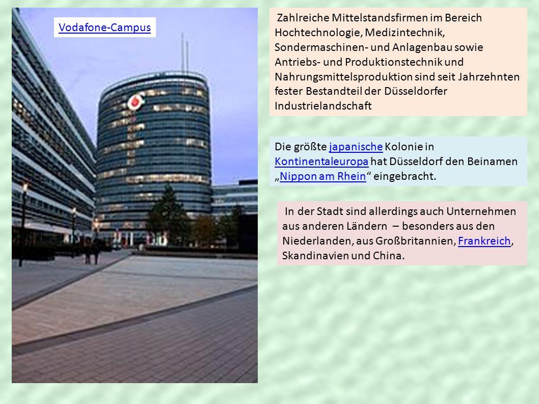 """Vodafone-Campus Zahlreiche Mittelstandsfirmen im Bereich Hochtechnologie, Medizintechnik, Sondermaschinen- und Anlagenbau sowie Antriebs- und Produktionstechnik und Nahrungsmittelsproduktion sind seit Jahrzehnten fester Bestandteil der Düsseldorfer Industrielandschaft Die größte japanische Kolonie in Kontinentaleuropa hat Düsseldorf den Beinamen """"Nippon am Rhein eingebracht.japanische KontinentaleuropaNippon am Rhein In der Stadt sind allerdings auch Unternehmen aus anderen Ländern – besonders aus den Niederlanden, aus Großbritannien, Frankreich, Skandinavien und China.Frankreich"""