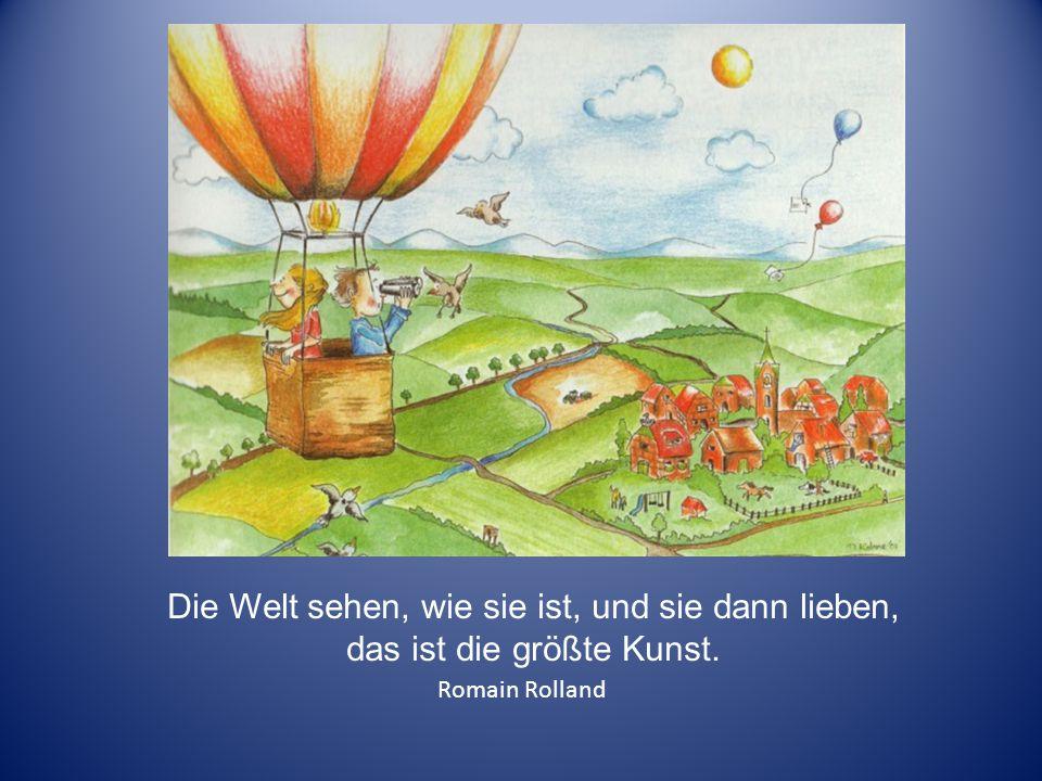 Die Welt sehen, wie sie ist, und sie dann lieben, das ist die größte Kunst. Romain Rolland