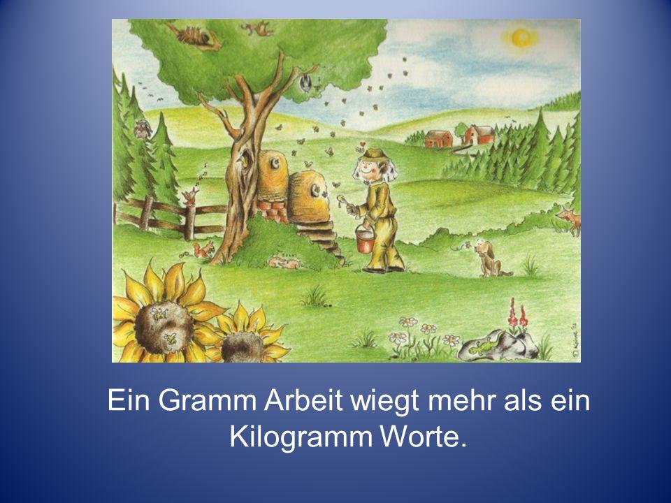 Ein Gramm Arbeit wiegt mehr als ein Kilogramm Worte.