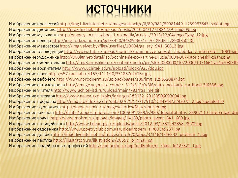 Изображение профессий http://img1.liveinternet.ru/images/attach/c/6/89/981/89981449_1239933845_soldat.jpghttp://img1.liveinternet.ru/images/attach/c/6/89/981/89981449_1239933845_soldat.jpg Изображение дворника http://prazdnichek.info/uploads/posts/2010-04/1271884729_img309.jpghttp://prazdnichek.info/uploads/posts/2010-04/1271884729_img309.jpg Изображение музыканта http://www.ys-musicschool-1.ru/media/articles/2013/12/04/img/Ogay_12.jpghttp://www.ys-musicschool-1.ru/media/articles/2013/12/04/img/Ogay_12.jpg Изображение певеца http://img-fotki.yandex.ru/get/6420/94689460.1ec/0_85d5c_2890f3a0_XLhttp://img-fotki.yandex.ru/get/6420/94689460.1ec/0_85d5c_2890f3a0_XL Изображение медсестры http://img.velvet.by/files/userfiles/10004/gallery_941_50813.jpghttp://img.velvet.by/files/userfiles/10004/gallery_941_50813.jpg Изображение телеведущей http://www.rtat.ru/upload/normal/kazan-novyy_sposob_zarabotka_v_internete__10815.jpeghttp://www.rtat.ru/upload/normal/kazan-novyy_sposob_zarabotka_v_internete__10815.jpeg Изображение художника http://900igr.net/datai/izo/Sochinenie-po-kartine-Druzja/0004-007-Istoricheskij-zhanr.pnghttp://900igr.net/datai/izo/Sochinenie-po-kartine-Druzja/0004-007-Istoricheskij-zhanr.png Изображение библиотекаря http://img3.proshkolu.ru/content/media/pic/std/2000000/1072000/1071664-ac4a708f3ff9c035.jpghttp://img3.proshkolu.ru/content/media/pic/std/2000000/1072000/1071664-ac4a708f3ff9c035.jpg Изображение воспитателя http://www.uchitel-izd.ru/upload/iblock/923/dou.jpghttp://www.uchitel-izd.ru/upload/iblock/923/dou.jpg Изображение швеи http://s57.radikal.ru/i155/1111/f0/351857e2e26c.jpghttp://s57.radikal.ru/i155/1111/f0/351857e2e26c.jpg Изображение рабочего http://www.gorodperm.ru/upload/pages/196/img_1256620874.jpghttp://www.gorodperm.ru/upload/pages/196/img_1256620874.jpg Изображение автомеханика http://image.yaymicro.com/rz_512x512/0/3f6/auto-mechanic-car-hood-3f6558.jpghttp://image.yaymicro.com/rz_512x512/0/3f6/auto-mechanic-car-hood-3f6558.jpg Изображение 