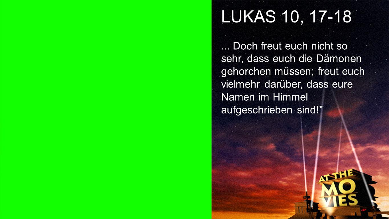 Lukas 10, 17-18 b LUKAS 10, 17-18... Doch freut euch nicht so sehr, dass euch die Dämonen gehorchen müssen; freut euch vielmehr darüber, dass eure Nam