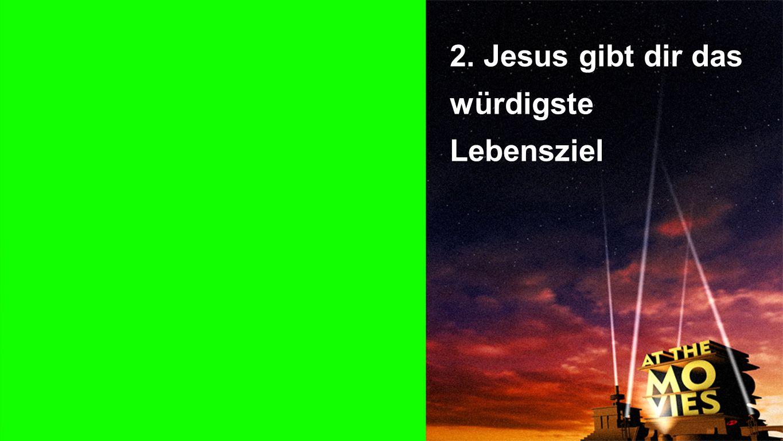 Punkt 2 2. Jesus gibt dir das würdigste Lebensziel