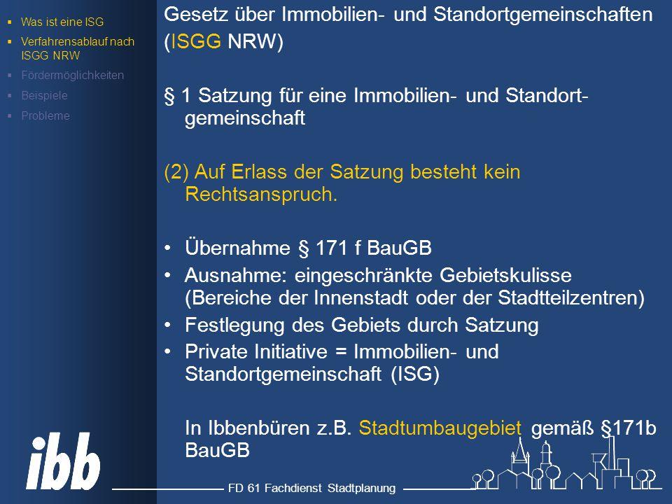 FD 61 Fachdienst Stadtplanung Gesetz über Immobilien- und Standortgemeinschaften (ISGG NRW) § 1 Satzung für eine Immobilien- und Standort- gemeinschaft (2) Auf Erlass der Satzung besteht kein Rechtsanspruch.