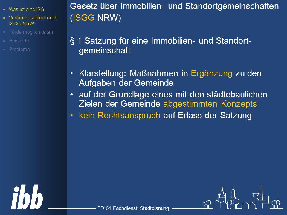 FD 61 Fachdienst Stadtplanung Gesetz über Immobilien- und Standortgemeinschaften (ISGG NRW) § 1 Satzung für eine Immobilien- und Standort- gemeinschaft Klarstellung: Maßnahmen in Ergänzung zu den Aufgaben der Gemeinde auf der Grundlage eines mit den städtebaulichen Zielen der Gemeinde abgestimmten Konzepts kein Rechtsanspruch auf Erlass der Satzung  Was ist eine ISG  Verfahrensablauf nach ISGG NRW  Fördermöglichkeiten  Beispiele  Probleme