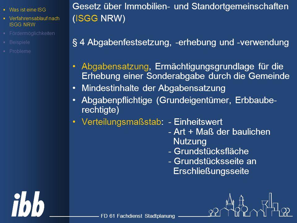 FD 61 Fachdienst Stadtplanung Gesetz über Immobilien- und Standortgemeinschaften (ISGG NRW) § 4 Abgabenfestsetzung, -erhebung und -verwendung Abgabensatzung, Ermächtigungsgrundlage für die Erhebung einer Sonderabgabe durch die Gemeinde Mindestinhalte der Abgabensatzung Abgabenpflichtige (Grundeigentümer, Erbbaube- rechtigte) Verteilungsmaßstab: - Einheitswert - Art + Maß der baulichen Nutzung - Grundstücksfläche - Grundstücksseite an Erschließungsseite  Was ist eine ISG  Verfahrensablauf nach ISGG NRW  Fördermöglichkeiten  Beispiele  Probleme
