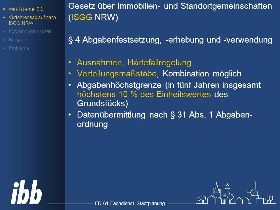 FD 61 Fachdienst Stadtplanung Gesetz über Immobilien- und Standortgemeinschaften (ISGG NRW) § 4 Abgabenfestsetzung, -erhebung und -verwendung Ausnahmen, Härtefallregelung Verteilungsmaßstäbe, Kombination möglich Abgabenhöchstgrenze (in fünf Jahren insgesamt höchstens 10 % des Einheitswertes des Grundstücks) Datenübermittlung nach § 31 Abs.