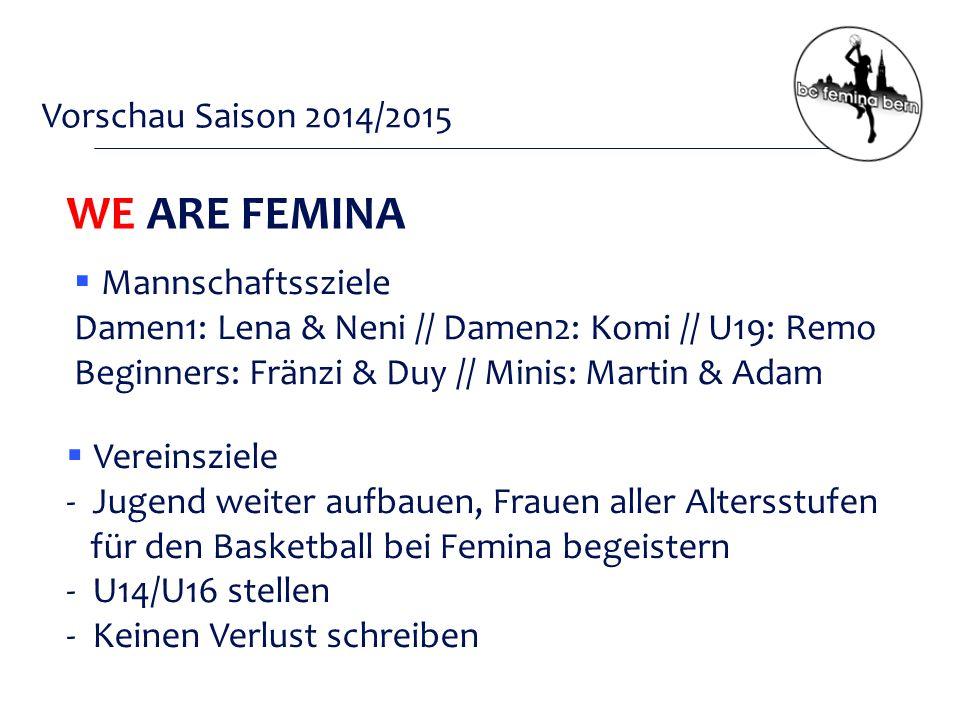 Vorschau Saison 2014/2015  Vereinsziele - Jugend weiter aufbauen, Frauen aller Altersstufen für den Basketball bei Femina begeistern - U14/U16 stellen - Keinen Verlust schreiben WE ARE FEMINA  Mannschaftssziele Damen1: Lena & Neni // Damen2: Komi // U19: Remo Beginners: Fränzi & Duy // Minis: Martin & Adam