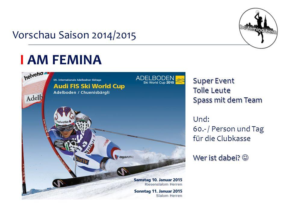Vorschau Saison 2014/2015 I AM FEMINA Super Event Tolle Leute Spass mit dem Team Und: 60.- / Person und Tag für die Clubkasse Wer ist dabei.