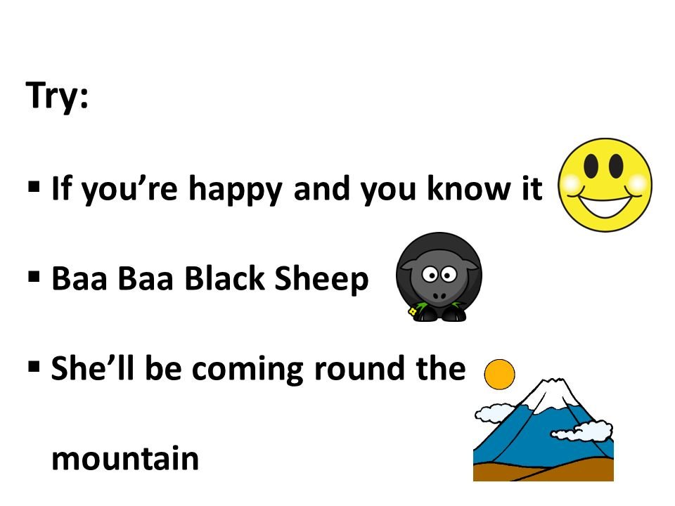 Try:  If you're happy and you know it  Baa Baa Black Sheep  She'll be coming round the mountain