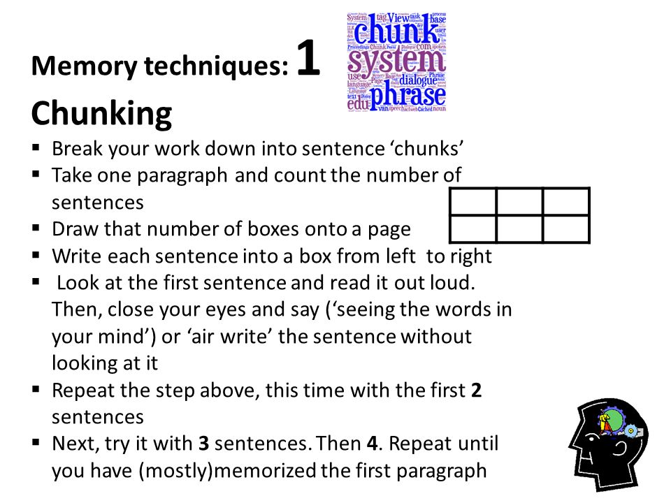 Memory techniques: 1 Chunking  Break your work down into sentence 'chunks'  Take one paragraph and count the number of sentences  Draw that number