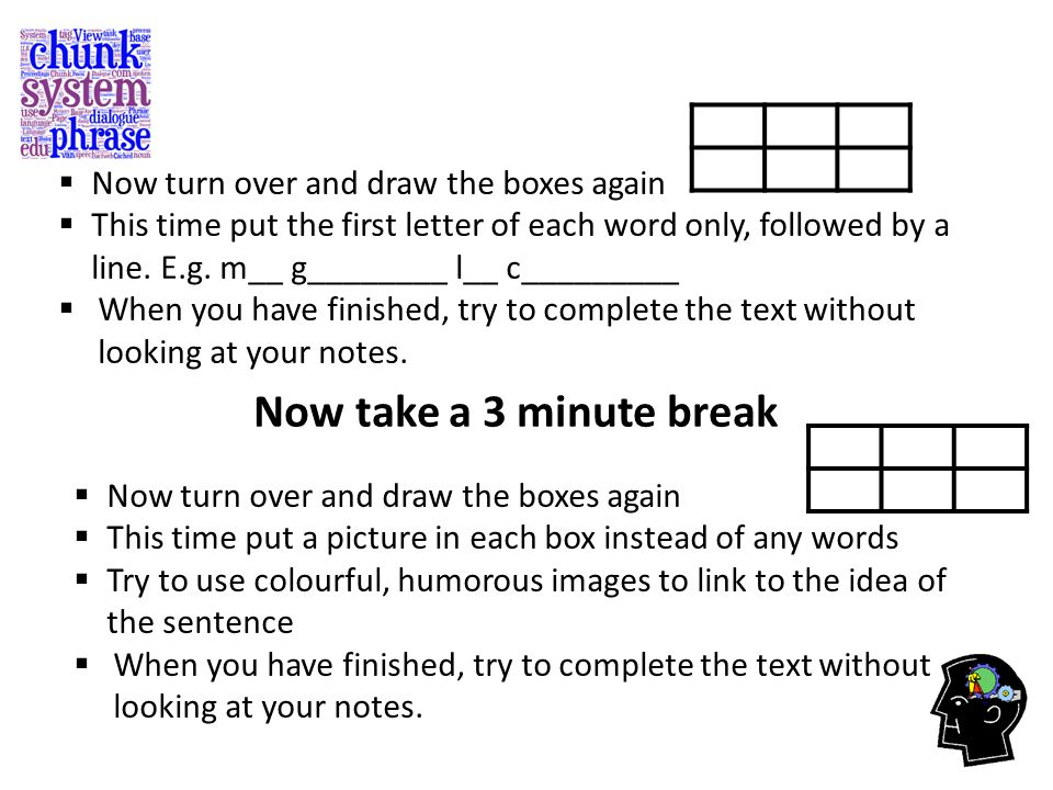  Now turn over and draw the boxes again  This time put the first letter of each word only, followed by a line. E.g. m__ g________ l__ c_________  W