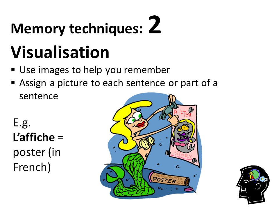 Memory techniques: 2 Visualisation  Use images to help you remember  Assign a picture to each sentence or part of a sentence E.g. L'affiche = poster