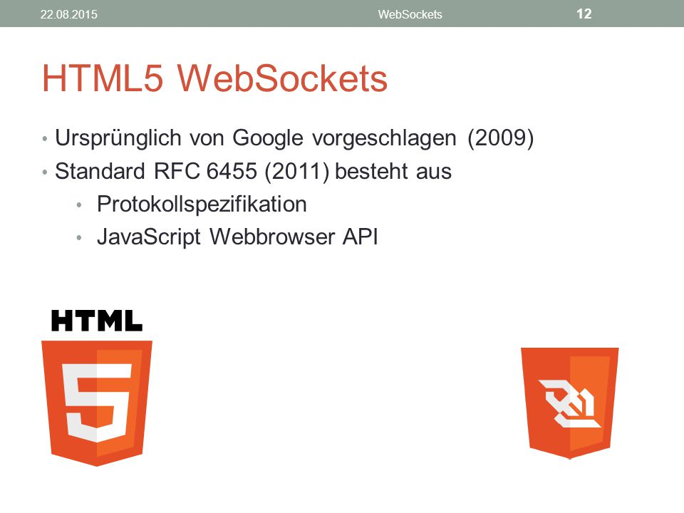 HTML5 WebSockets Ursprünglich von Google vorgeschlagen (2009) Standard RFC 6455 (2011) besteht aus Protokollspezifikation JavaScript Webbrowser API 22.08.2015WebSockets 12