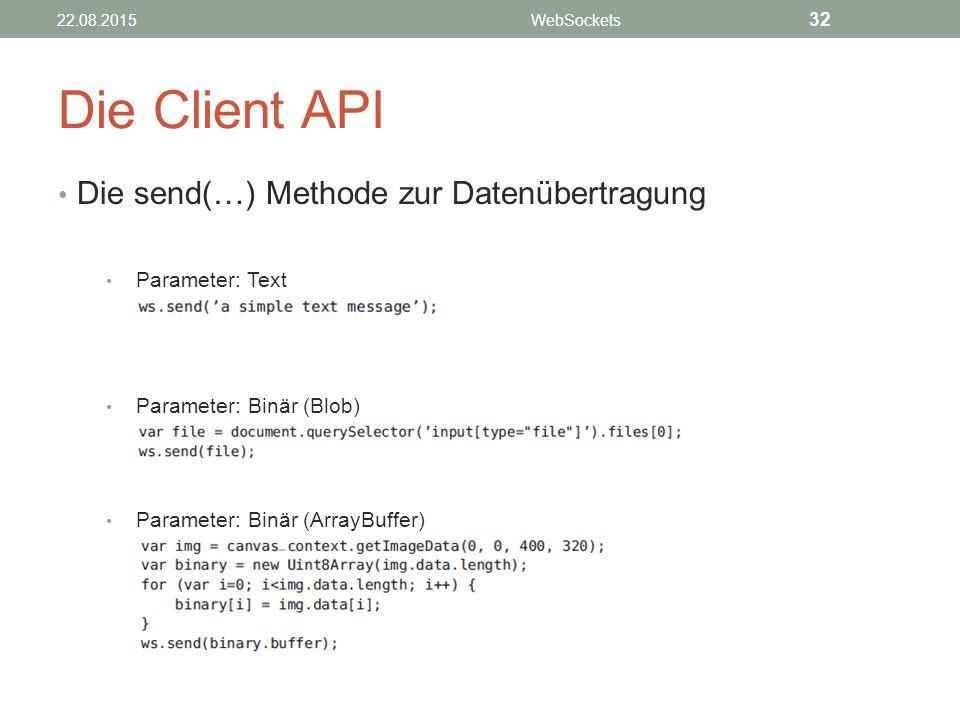 Die Client API Die send(…) Methode zur Datenübertragung Parameter: Text Parameter: Binär (Blob) Parameter: Binär (ArrayBuffer) 22.08.2015WebSockets 32