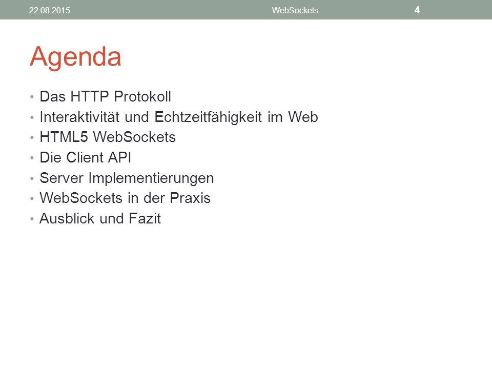 Agenda Das HTTP Protokoll Interaktivität und Echtzeitfähigkeit im Web HTML5 WebSockets Die Client API Server Implementierungen WebSockets in der Praxis Ausblick und Fazit 22.08.2015WebSockets 4