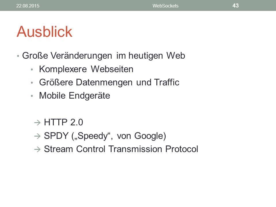 """Ausblick Große Veränderungen im heutigen Web Komplexere Webseiten Größere Datenmengen und Traffic Mobile Endgeräte  HTTP 2.0  SPDY (""""Speedy , von Google)  Stream Control Transmission Protocol 22.08.2015WebSockets 43"""